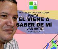 """""""Él viene a saber de mí"""" de Juan Ortiz (Poema)"""