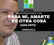 """""""Para mí, amarte es otra cosa"""" de Juan Ortiz (Poema)"""